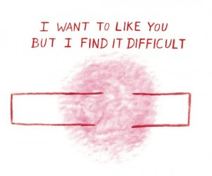 """I want to like you but i find it difficult"""